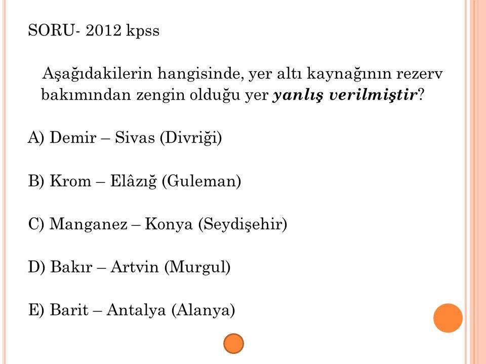 SORU- 2012 kpss Aşağıdakilerin hangisinde, yer altı kaynağının rezerv bakımından zengin olduğu yer yanlış verilmiştir ? A) Demir – Sivas (Divriği) B)