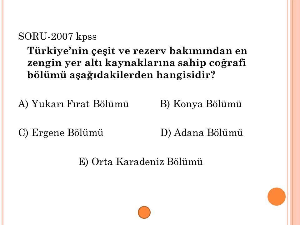 SORU-2007 kpss Türkiye'nin çeşit ve rezerv bakımından en zengin yer altı kaynaklarına sahip coğrafi bölümü aşağıdakilerden hangisidir? A) Yukarı Fırat