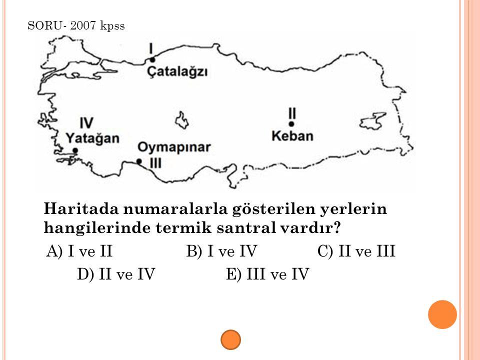 Haritada numaralarla gösterilen yerlerin hangilerinde termik santral vardır? A) I ve II B) I ve IV C) II ve III D) II ve IV E) III ve IV SORU- 2007 kp