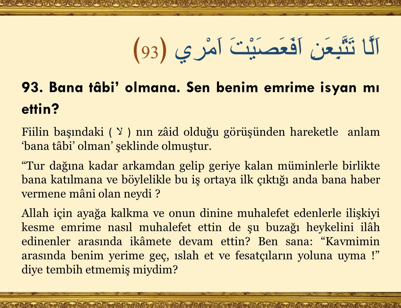 اَلَّا تَتَّبِعَنِ اَفَعَصَيْتَ اَمْري ﴿ 93 ﴾ 93. Bana tâbi' olmana.