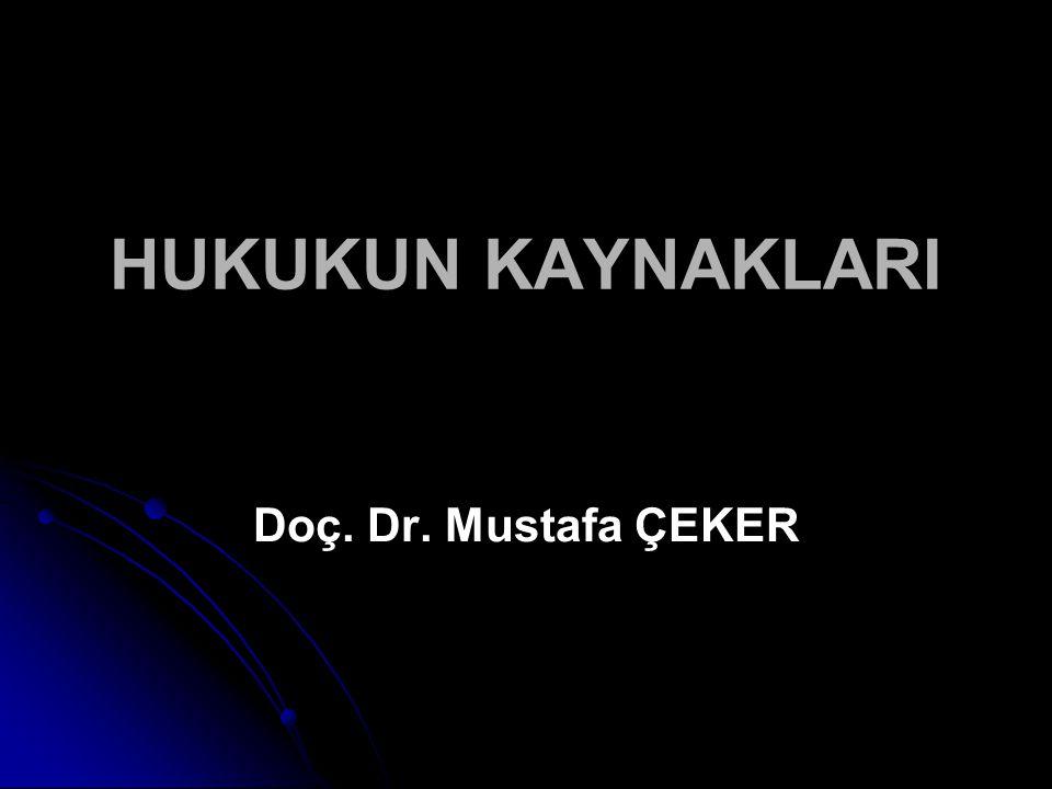 HUKUKUN KAYNAKLARI Doç. Dr. Mustafa ÇEKER