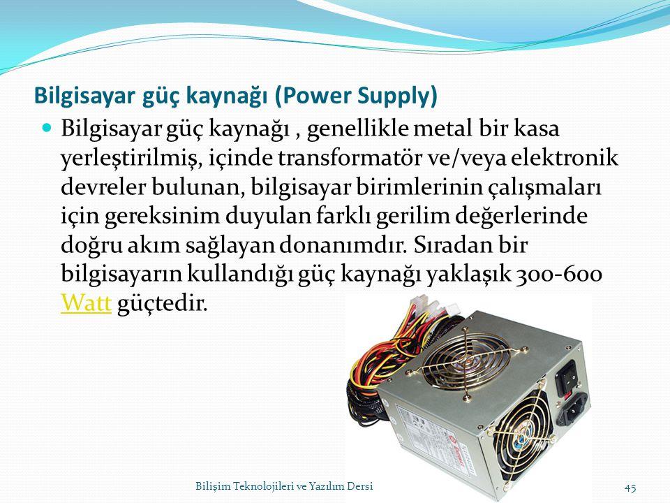Bilgisayar güç kaynağı (Power Supply) Bilgisayar güç kaynağı, genellikle metal bir kasa yerleştirilmiş, içinde transformatör ve/veya elektronik devreler bulunan, bilgisayar birimlerinin çalışmaları için gereksinim duyulan farklı gerilim değerlerinde doğru akım sağlayan donanımdır.
