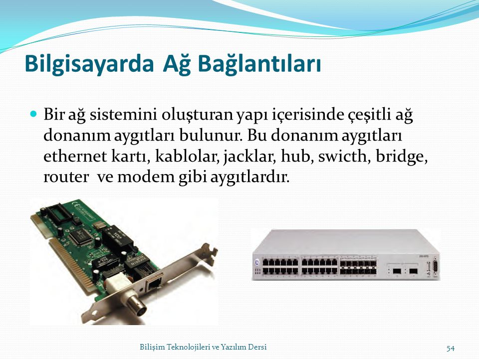 Bilgisayarda Ağ Bağlantıları Bir ağ sistemini oluşturan yapı içerisinde çeşitli ağ donanım aygıtları bulunur.