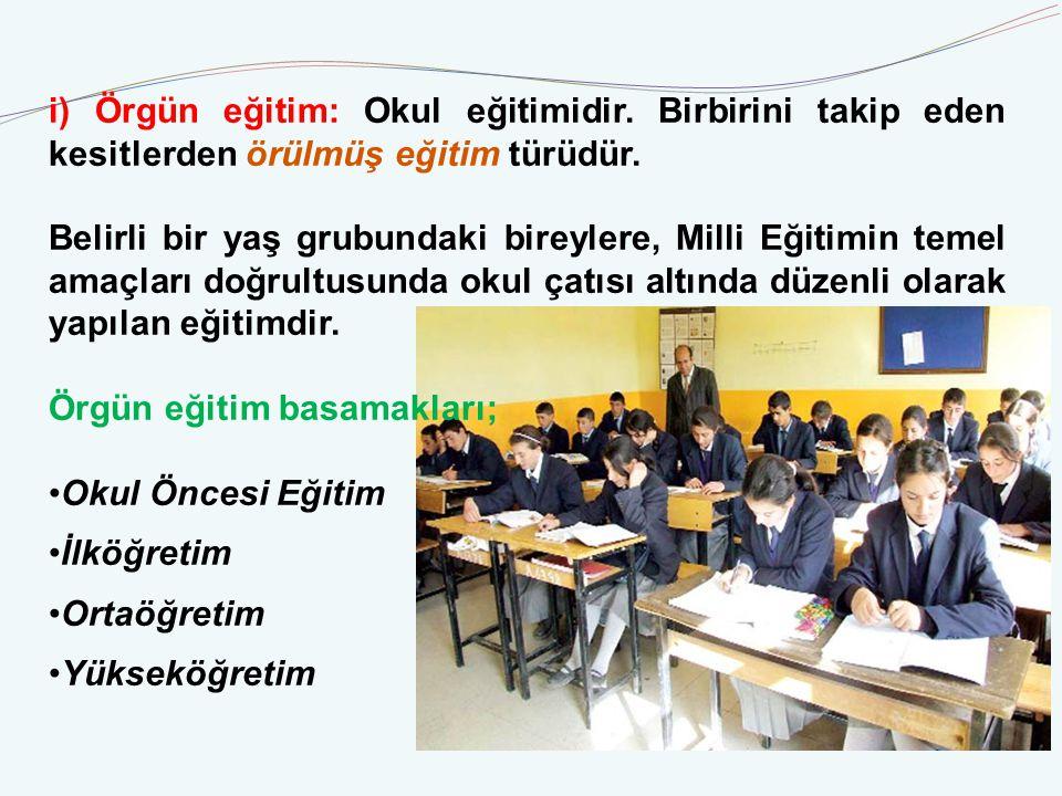i) Örgün eğitim: Okul eğitimidir.Birbirini takip eden kesitlerden örülmüş eğitim türüdür.