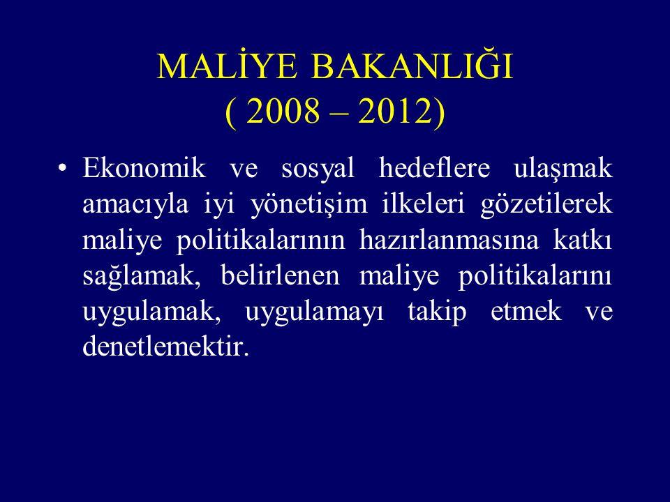 MALİYE BAKANLIĞI ( 2008 – 2012) Ekonomik ve sosyal hedeflere ulaşmak amacıyla iyi yönetişim ilkeleri gözetilerek maliye politikalarının hazırlanmasına