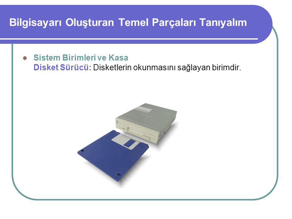 Bilgisayarı Oluşturan Temel Parçaları Tanıyalım Sistem Birimleri ve Kasa Disket Sürücü: Disketlerin okunmasını sağlayan birimdir.