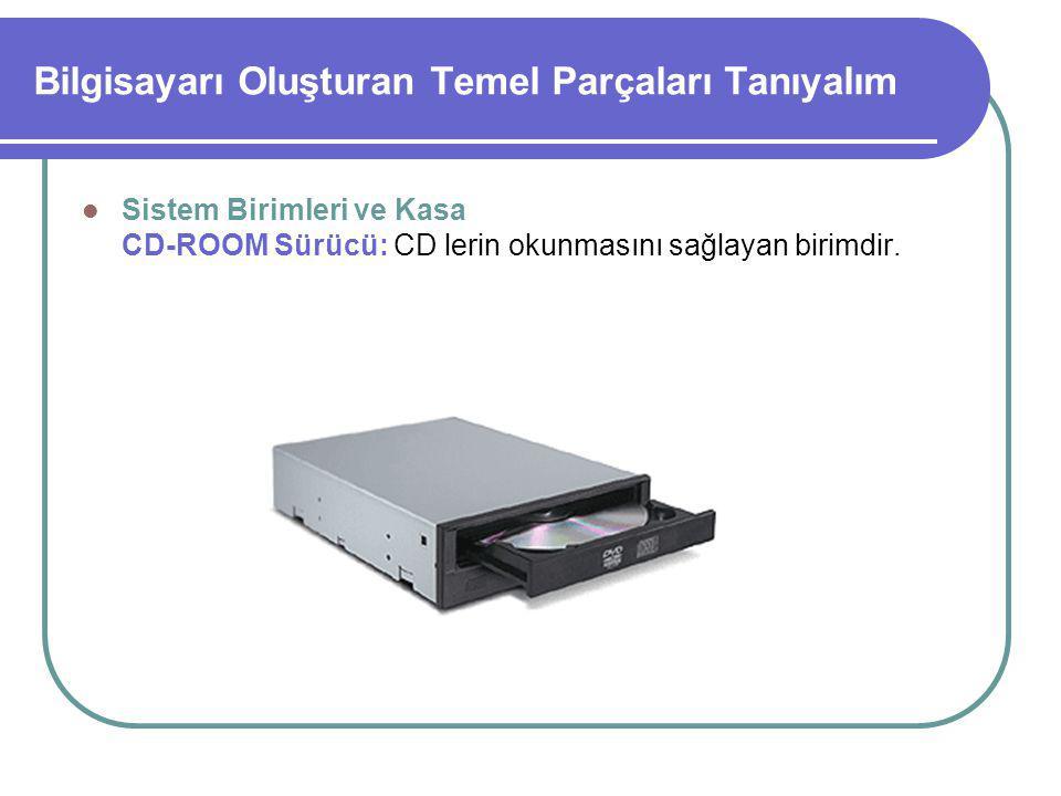 Bilgisayarı Oluşturan Temel Parçaları Tanıyalım Sistem Birimleri ve Kasa CD-ROOM Sürücü: CD lerin okunmasını sağlayan birimdir.