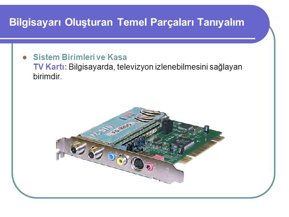Bilgisayarı Oluşturan Temel Parçaları Tanıyalım Sistem Birimleri ve Kasa TV Kartı: Bilgisayarda, televizyon izlenebilmesini sağlayan birimdir.