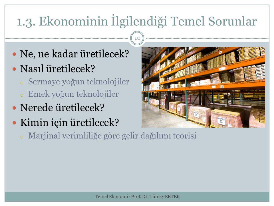 1.3. Ekonominin İlgilendiği Temel Sorunlar 10 Ne, ne kadar üretilecek? Nasıl üretilecek? o Sermaye yoğun teknolojiler o Emek yoğun teknolojiler Nerede