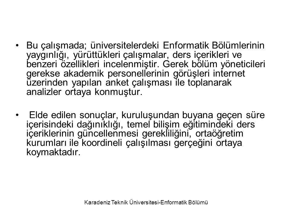 Karadeniz Teknik Üniversitesi-Enformatik Bölümü Bu çalışmada; üniversitelerdeki Enformatik Bölümlerinin yaygınlığı, yürüttükleri çalışmalar, ders içerikleri ve benzeri özellikleri incelenmiştir.