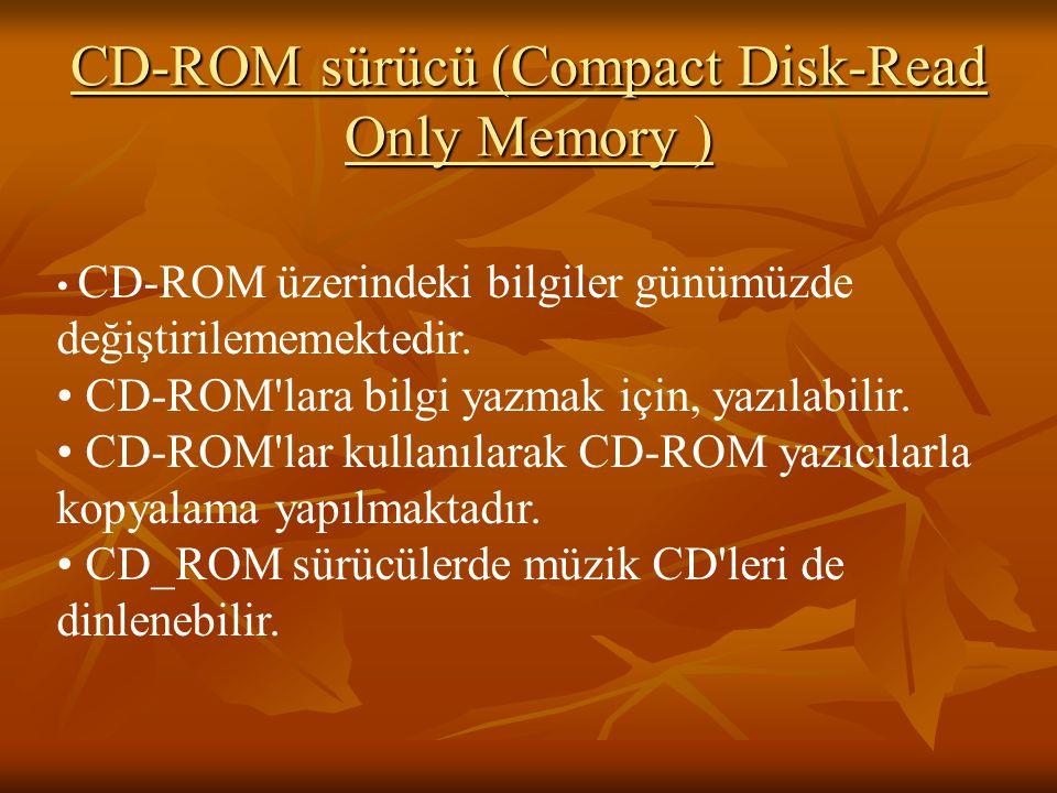 CD-ROM sürücü (Compact Disk-Read Only Memory ) CD-ROM üzerindeki bilgiler günümüzde değiştirilememektedir. CD-ROM'lara bilgi yazmak için, yazılabilir.