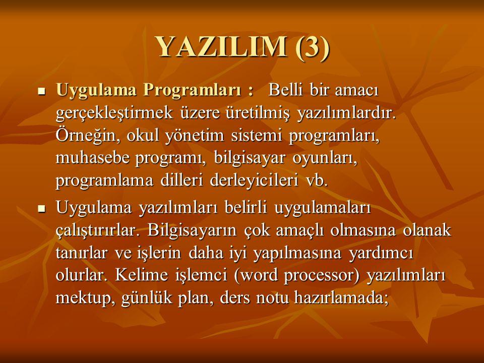 YAZILIM (3) Uygulama Programları : Belli bir amacı gerçekleştirmek üzere üretilmiş yazılımlardır. Örneğin, okul yönetim sistemi programları, muhasebe