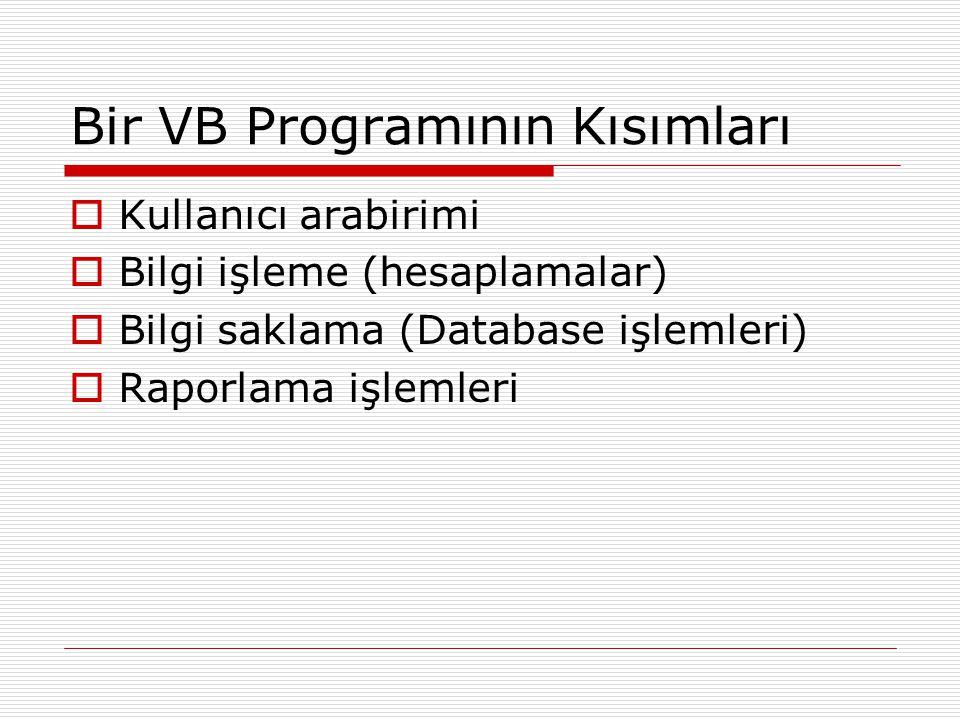 Bir VB Programının Kısımları  Kullanıcı arabirimi  Bilgi işleme (hesaplamalar)  Bilgi saklama (Database işlemleri)  Raporlama işlemleri