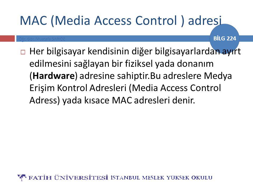 BİLG 224 MAC (Media Access Control ) adresi  Her bilgisayar kendisinin diğer bilgisayarlardan ayırt edilmesini sağlayan bir fiziksel yada donanım (Hardware) adresine sahiptir.Bu adreslere Medya Erişim Kontrol Adresleri (Media Access Control Adress) yada kısace MAC adresleri denir.