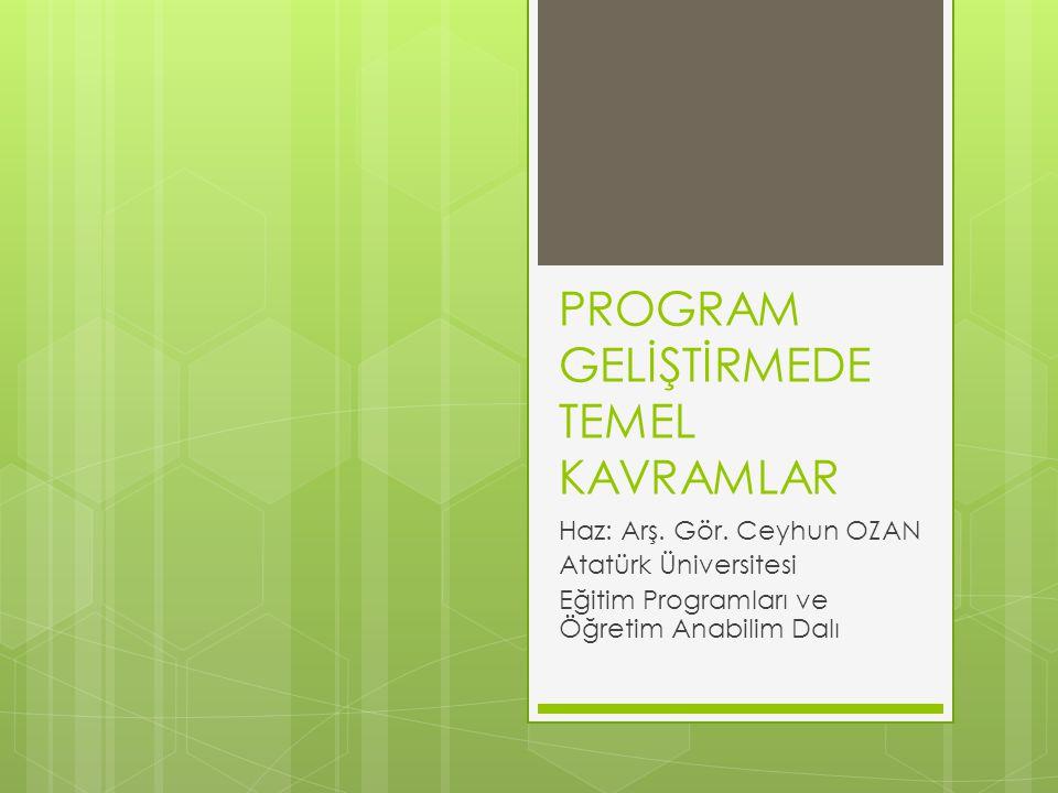 PROGRAM GELİŞTİRMEDE TEMEL KAVRAMLAR Haz: Arş. Gör. Ceyhun OZAN Atatürk Üniversitesi Eğitim Programları ve Öğretim Anabilim Dalı