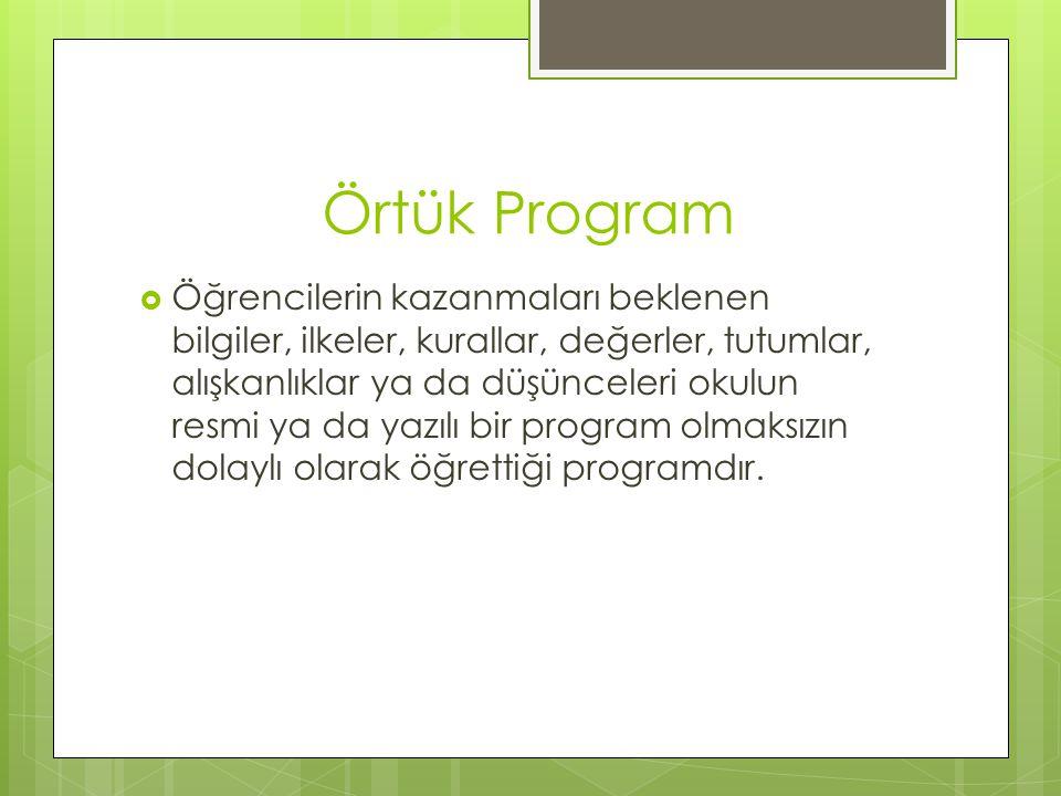 Örtük Program  Öğrencilerin kazanmaları beklenen bilgiler, ilkeler, kurallar, değerler, tutumlar, alışkanlıklar ya da düşünceleri okulun resmi ya da