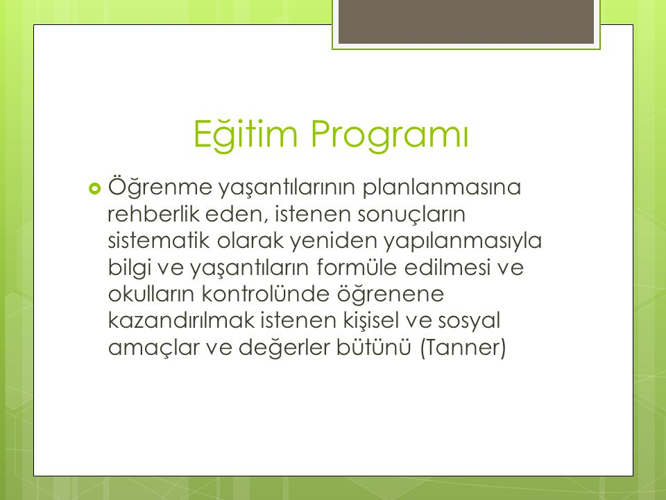 Eğitim Programı  Öğrenme yaşantılarının planlanmasına rehberlik eden, istenen sonuçların sistematik olarak yeniden yapılanmasıyla bilgi ve yaşantılar
