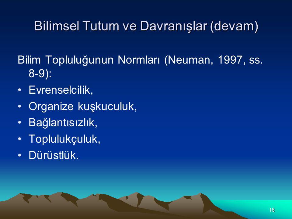 18 Bilimsel Tutum ve Davranışlar (devam) Bilim Topluluğunun Normları (Neuman, 1997, ss. 8-9): Evrenselcilik, Organize kuşkuculuk, Bağlantısızlık, Topl