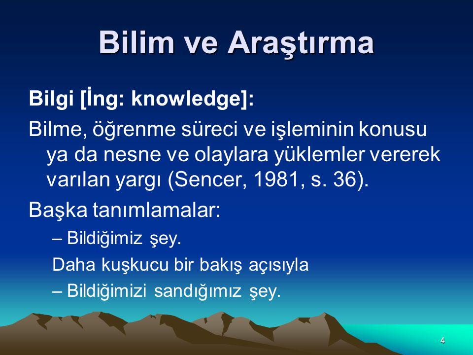 4 Bilim ve Araştırma Bilgi [İng: knowledge]: Bilme, öğrenme süreci ve işleminin konusu ya da nesne ve olaylara yüklemler vererek varılan yargı (Sencer