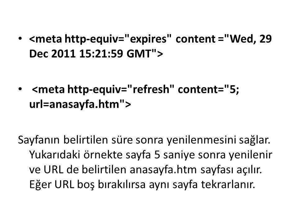 Sayfanın belirtilen süre sonra yenilenmesini sağlar. Yukarıdaki örnekte sayfa 5 saniye sonra yenilenir ve URL de belirtilen anasayfa.htm sayfası açılı