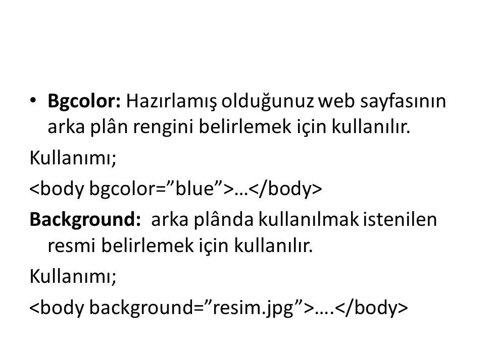Bgcolor: Hazırlamış olduğunuz web sayfasının arka plân rengini belirlemek için kullanılır. Kullanımı; … Background: arka plânda kullanılmak istenilen