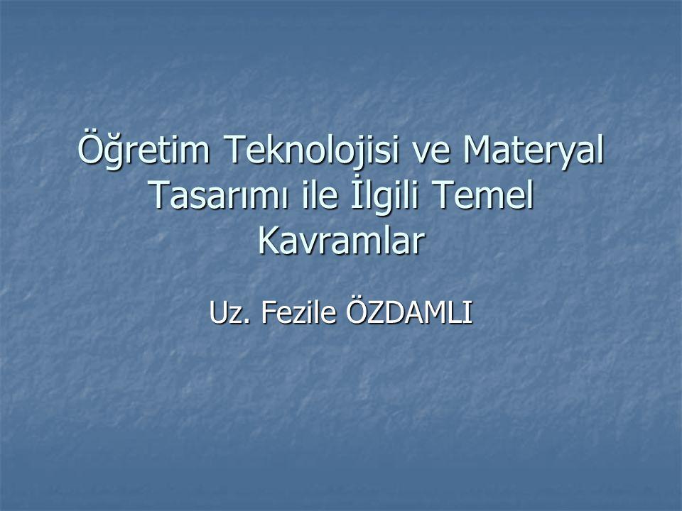 Öğretim Teknolojisi ve Materyal Tasarımı ile İlgili Temel Kavramlar Uz. Fezile ÖZDAMLI