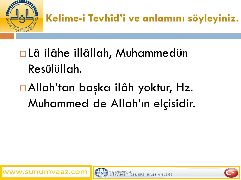 Kelime-i Tevhîd'i ve anlamını söyleyiniz.  Lâ ilâhe illâllah, Muhammedün Resûlüllah.  Allah'tan başka ilâh yoktur, Hz. Muhammed de Allah'ın elçisidi