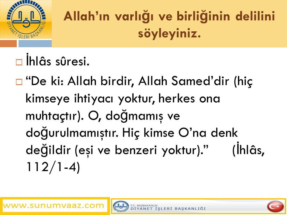 """Allah'ın varlı ğ ı ve birli ğ inin delilini söyleyiniz.  İ hlâs sûresi.  """"De ki: Allah birdir, Allah Samed'dir (hiç kimseye ihtiyacı yoktur, herkes"""
