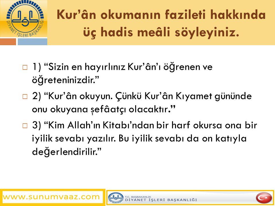 """Kur'ân okumanın fazileti hakkında üç hadis meâli söyleyiniz.  1) """"Sizin en hayırlınız Kur'ân'ı ö ğ renen ve ö ğ reteninizdir.""""  2) """"Kur'ân okuyun. Ç"""
