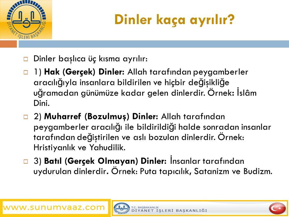 Dinler kaça ayrılır?  Dinler başlıca üç kısma ayrılır:  1) Hak (Gerçek) Dinler: Allah tarafından peygamberler aracılı ğ ıyla insanlara bildirilen ve