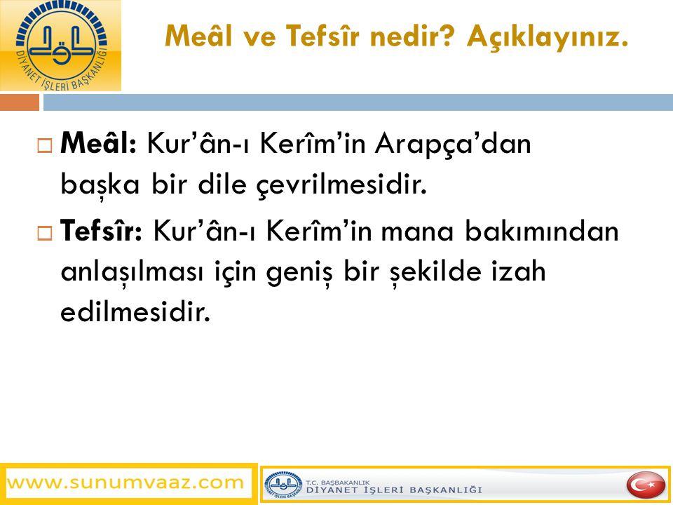 Meâl ve Tefsîr nedir? Açıklayınız.  Meâl: Kur'ân-ı Kerîm'in Arapça'dan başka bir dile çevrilmesidir.  Tefsîr: Kur'ân-ı Kerîm'in mana bakımından anla