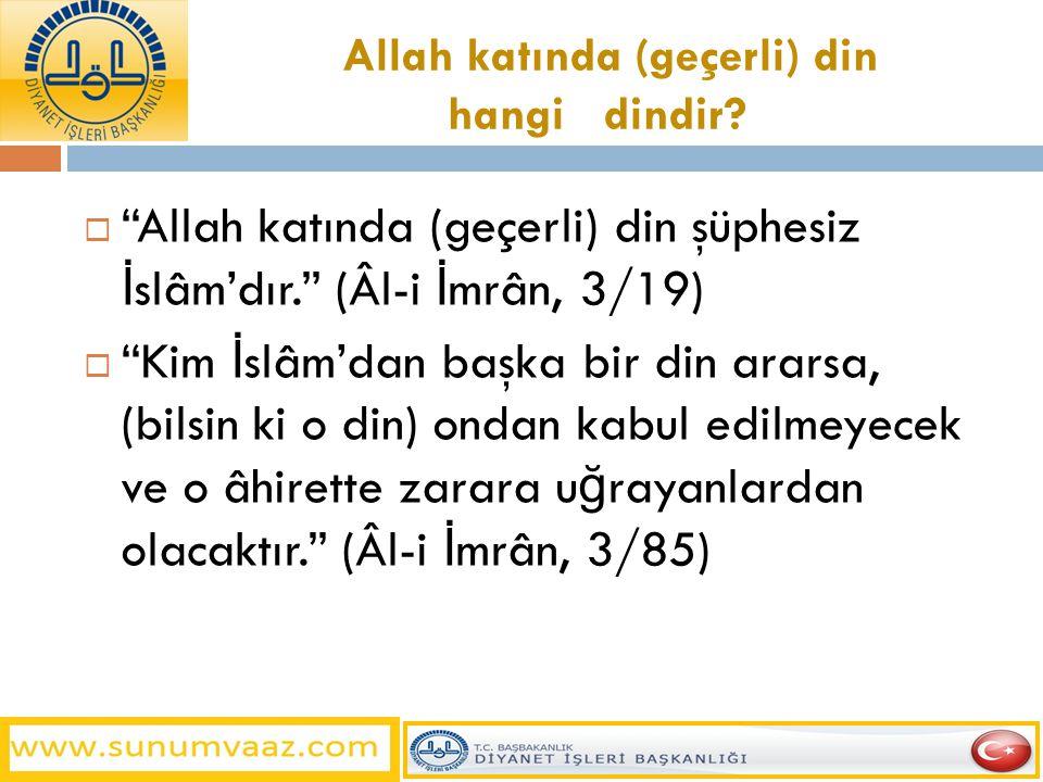 """Allah katında (geçerli) din hangi dindir?  """"Allah katında (geçerli) din şüphesiz İ slâm'dır."""" (Âl-i İ mrân, 3/19)  """"Kim İ slâm'dan başka bir din ara"""