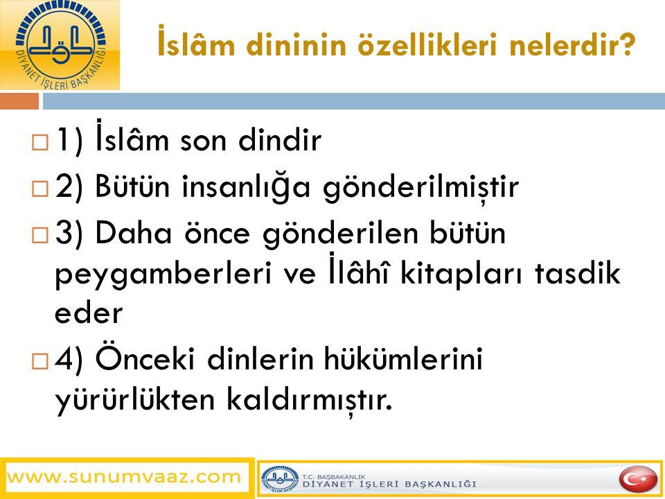 İ slâm dininin özellikleri nelerdir?  1) İ slâm son dindir  2) Bütün insanlı ğ a gönderilmiştir  3) Daha önce gönderilen bütün peygamberleri ve İ l