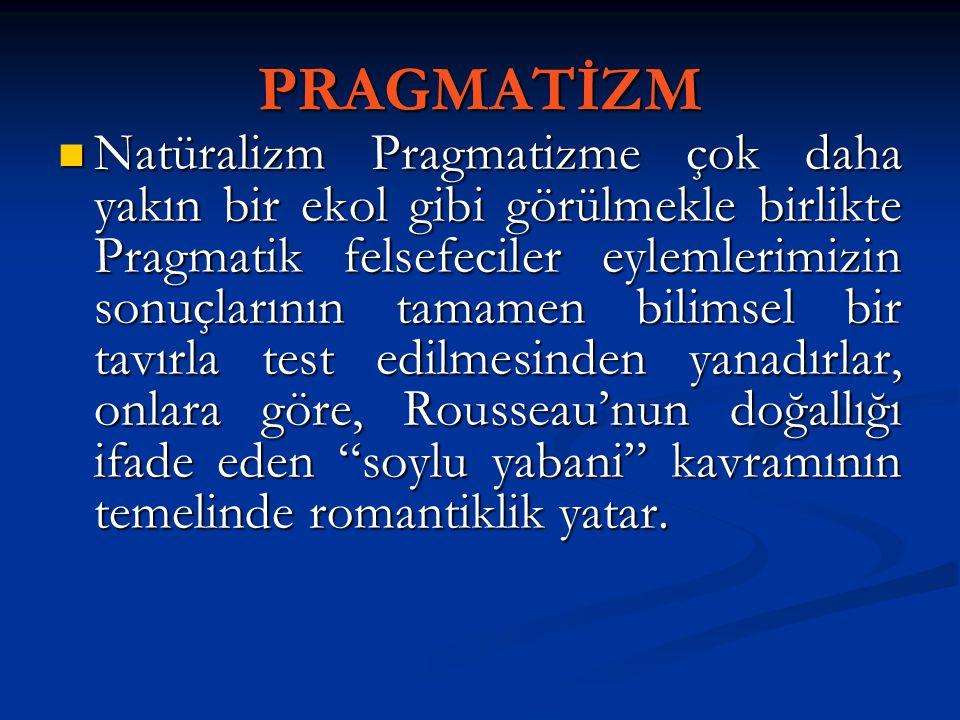 PRAGMATİZM Natüralizm Pragmatizme çok daha yakın bir ekol gibi görülmekle birlikte Pragmatik felsefeciler eylemlerimizin sonuçlarının tamamen bilimsel
