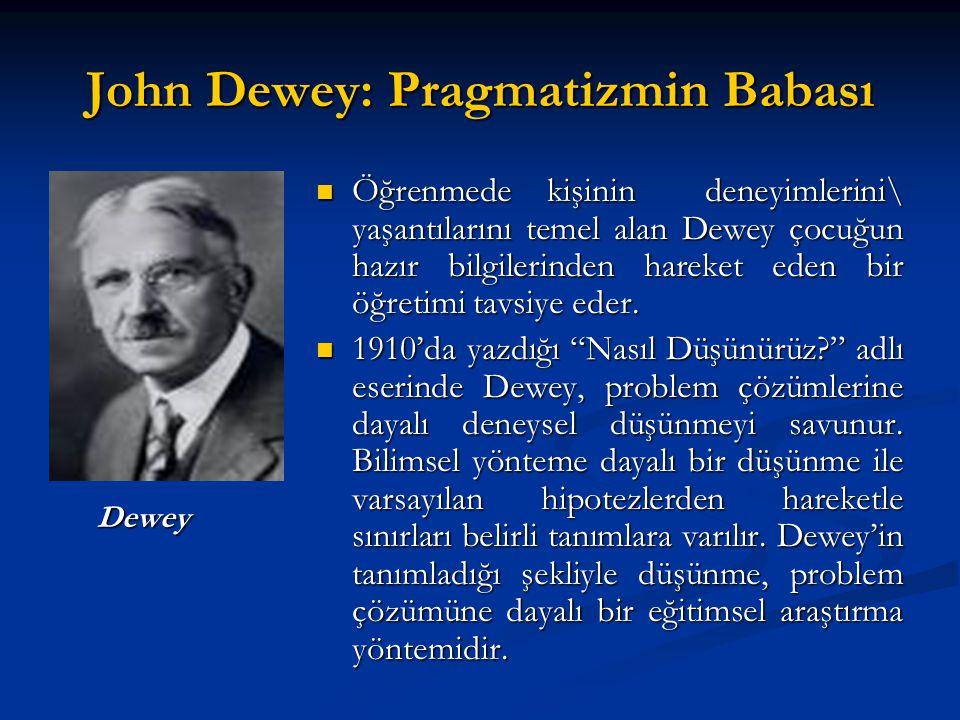 John Dewey: Pragmatizmin Babası Öğrenmede kişinin deneyimlerini\ yaşantılarını temel alan Dewey çocuğun hazır bilgilerinden hareket eden bir öğretimi