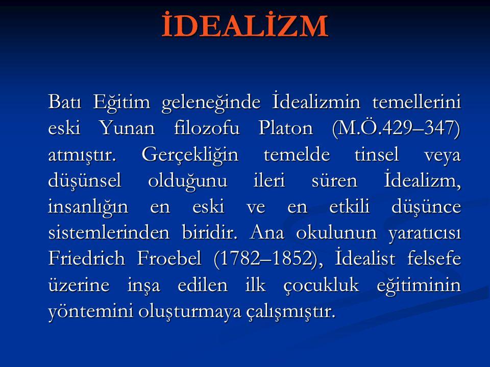 İDEALİZM Batı Eğitim geleneğinde İdealizmin temellerini eski Yunan filozofu Platon (M.Ö.429–347) atmıştır. Gerçekliğin temelde tinsel veya düşünsel ol