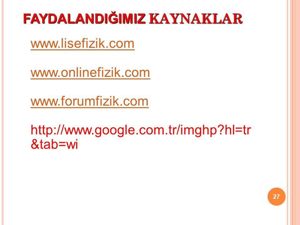 FAYDALANDIĞIMIZ KAYNAKLAR 27 www.lisefizik.com www.onlinefizik.com www.forumfizik.com http://www.google.com.tr/imghp?hl=tr &tab=wi