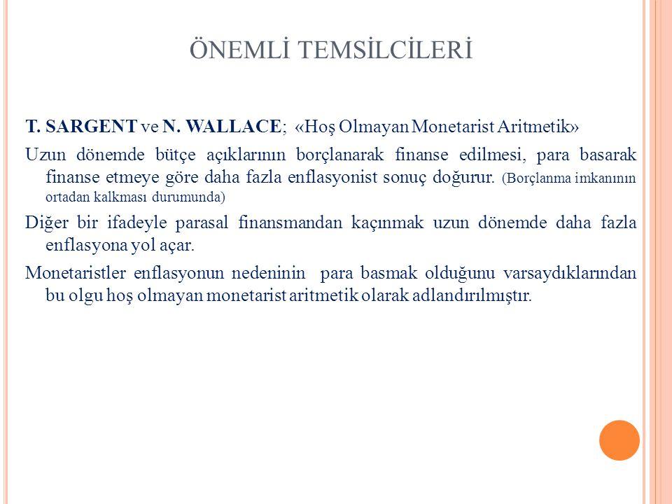ÖNEMLİ TEMSİLCİLERİ T. SARGENT ve N. WALLACE; «Hoş Olmayan Monetarist Aritmetik» Uzun dönemde bütçe açıklarının borçlanarak finanse edilmesi, para bas