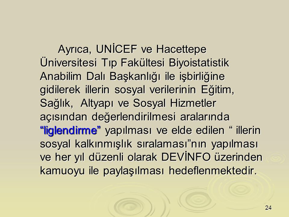 24 Ayrıca, UNİCEF ve Hacettepe Üniversitesi Tıp Fakültesi Biyoistatistik Anabilim Dalı Başkanlığı ile işbirliğine gidilerek illerin sosyal verilerinin