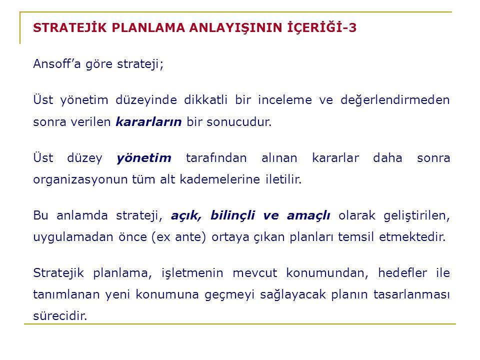 STRATEJİK PLANLAMA ANLAYIŞININ İÇERİĞİ-3 Ansoff'a göre strateji; Üst yönetim düzeyinde dikkatli bir inceleme ve değerlendirmeden sonra verilen kararların bir sonucudur.