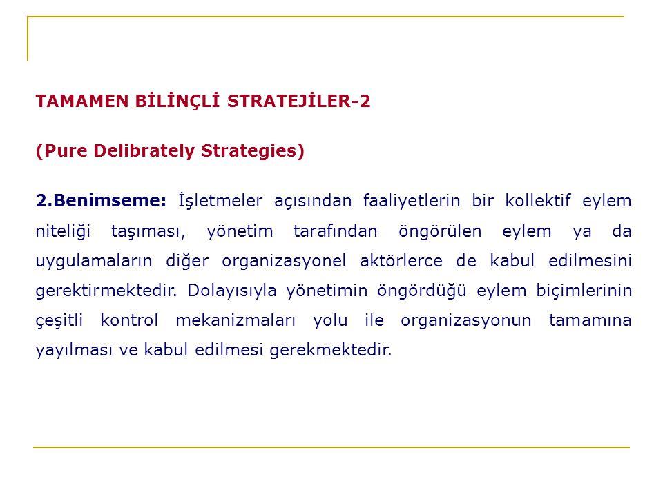 TAMAMEN BİLİNÇLİ STRATEJİLER-2 (Pure Delibrately Strategies) 2.Benimseme: İşletmeler açısından faaliyetlerin bir kollektif eylem niteliği taşıması, yönetim tarafından öngörülen eylem ya da uygulamaların diğer organizasyonel aktörlerce de kabul edilmesini gerektirmektedir.