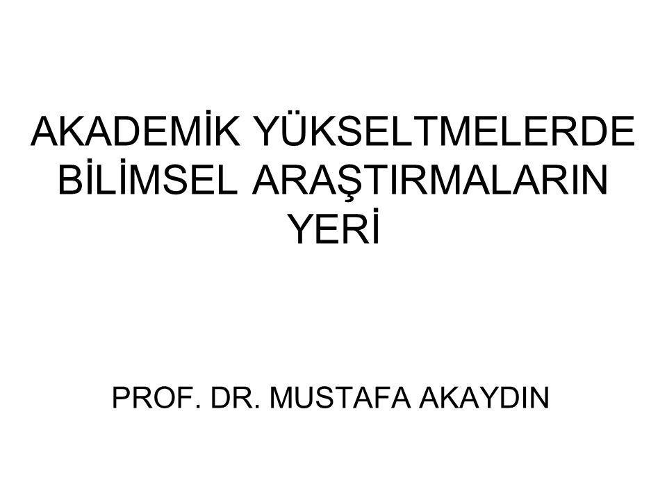 AKADEMİK YÜKSELTMELERDE BİLİMSEL ARAŞTIRMALARIN YERİ PROF. DR. MUSTAFA AKAYDIN