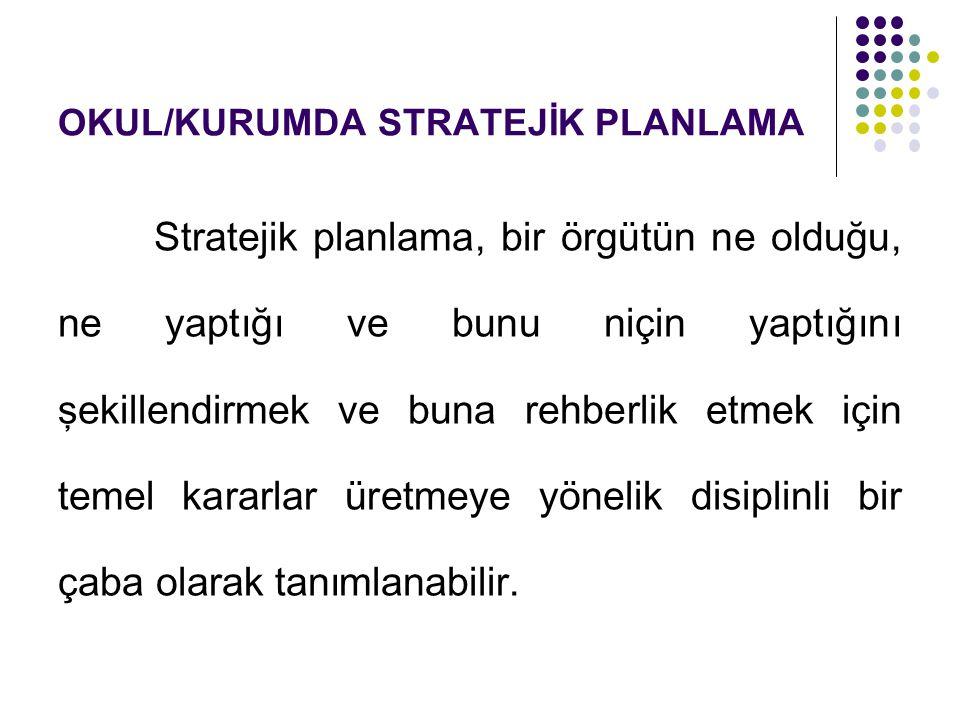 OKUL/KURUMDA STRATEJİK PLANLAMA Stratejik planlama, bir örgütün ne olduğu, ne yaptığı ve bunu niçin yaptığını şekillendirmek ve buna rehberlik etmek i