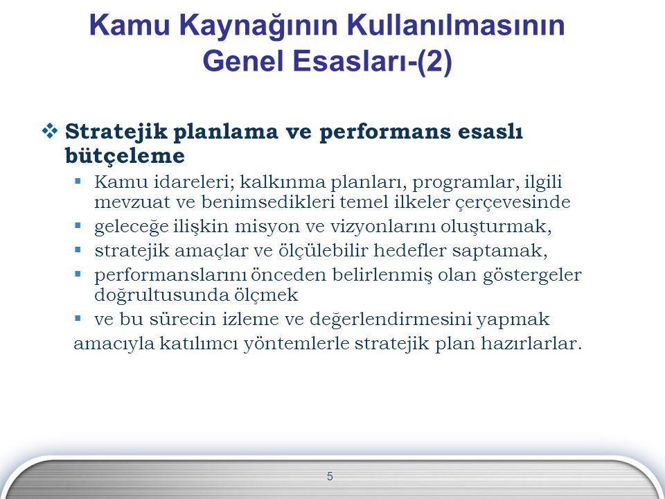 5 Kamu Kaynağının Kullanılmasının Genel Esasları-(2)  Stratejik planlama ve performans esaslı bütçeleme  Kamu idareleri; kalkınma planları, programl