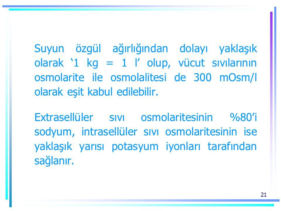 21 Suyun özgül ağırlığından dolayı yaklaşık olarak '1 kg = 1 l' olup, vücut sıvılarının osmolarite ile osmolalitesi de 300 mOsm/l olarak eşit kabul edilebilir.