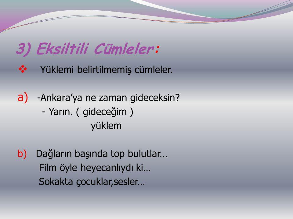 3) Eksiltili Cümleler:  Yüklemi belirtilmemiş cümleler. a) -Ankara'ya ne zaman gideceksin? - Yarın. ( gideceğim ) yüklem b) Dağların başında top bulu