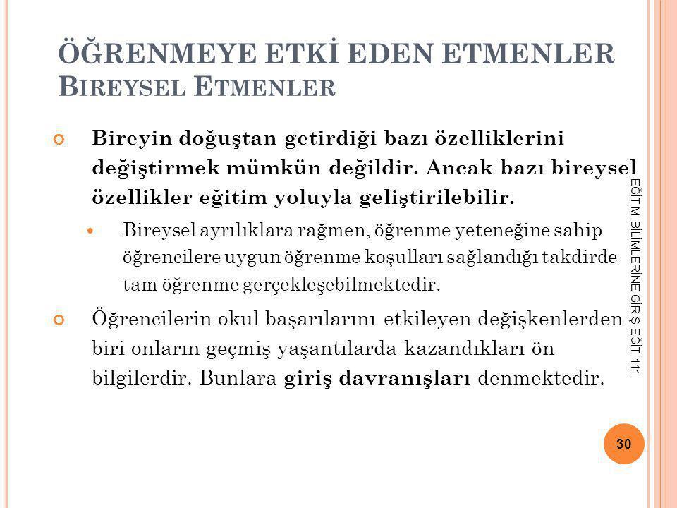ÖĞRENMEYE ETKİ EDEN ETMENLER B IREYSEL E TMENLER Bireyin doğuştan getirdiği bazı özelliklerini değiştirmek mümkün değildir. Ancak bazı bireysel özelli