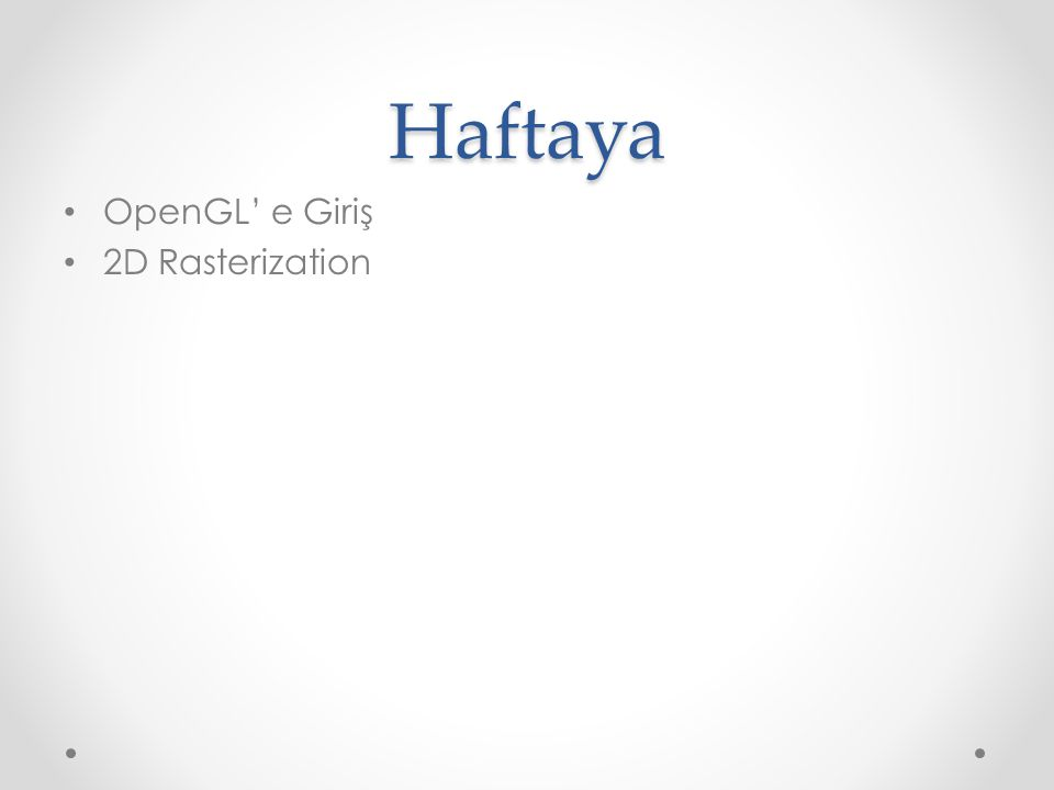 Haftaya OpenGL' e Giriş 2D Rasterization