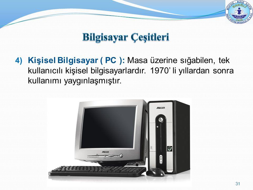 4) Kişisel Bilgisayar ( PC ): Masa üzerine sığabilen, tek kullanıcılı kişisel bilgisayarlardır. 1970' li yıllardan sonra kullanımı yaygınlaşmıştır. 31