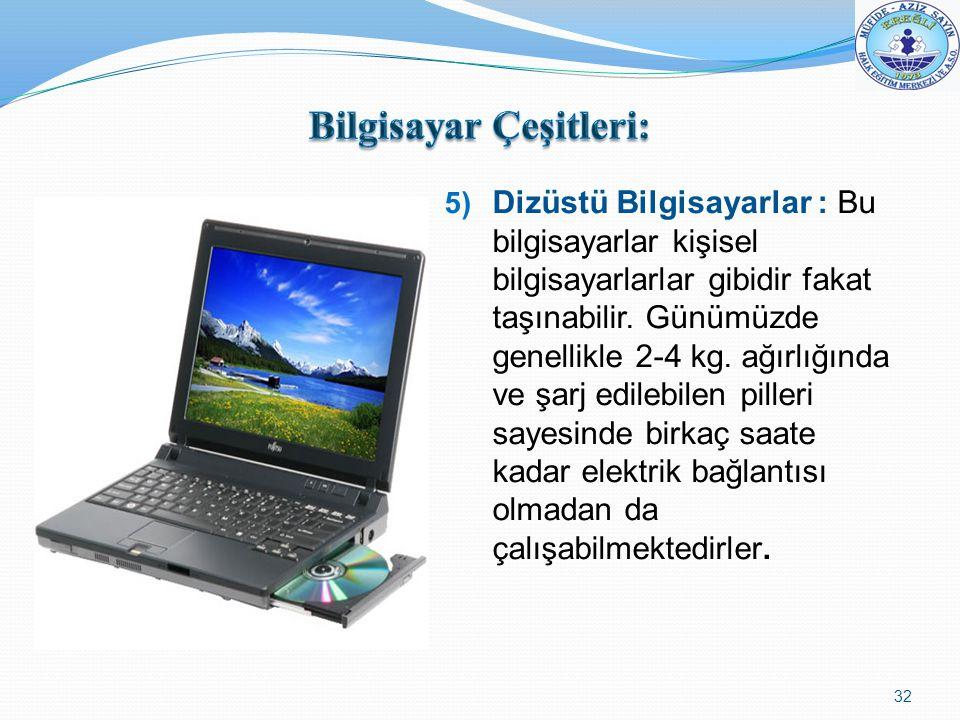 5) Dizüstü Bilgisayarlar : Bu bilgisayarlar kişisel bilgisayarlarlar gibidir fakat taşınabilir. Günümüzde genellikle 2-4 kg. ağırlığında ve şarj edile